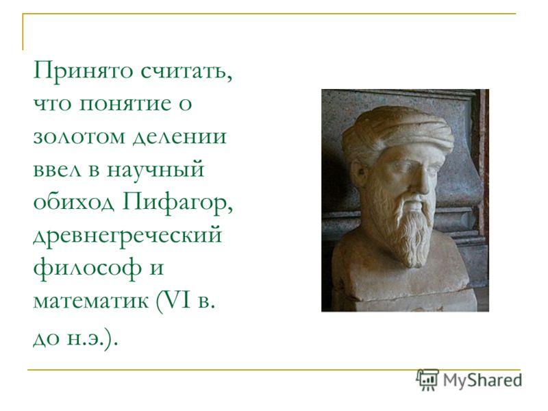 Принято считать, что понятие о золотом делении ввел в научный обиход Пифагор, древнегреческий философ и математик (VI в. до н.э.).
