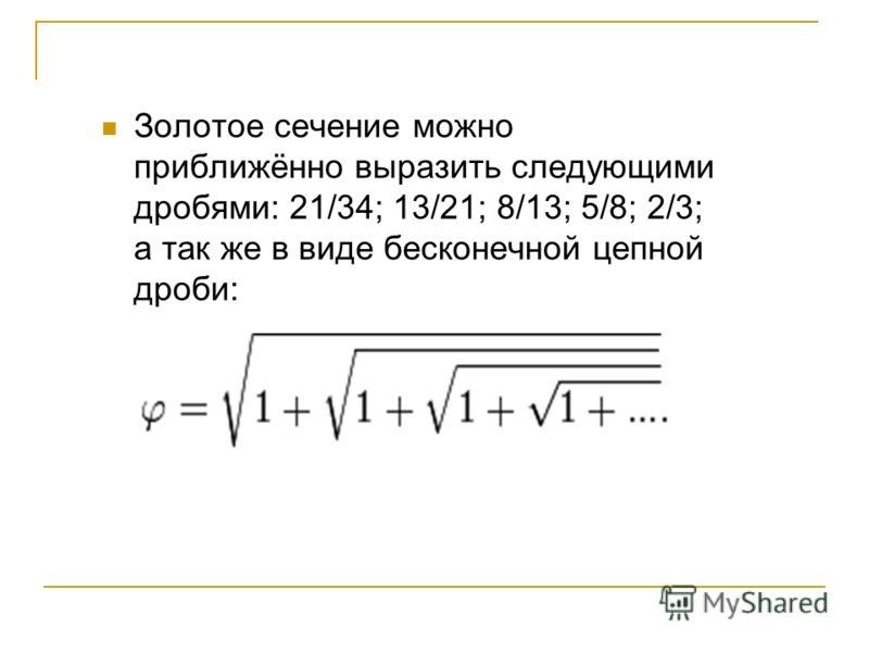 Золотое сечение можно приближённо выразить следующими дробями: 21/34; 13/21; 8/13; 5/8; 2/3; а так же в виде бесконечной цепной дроби:
