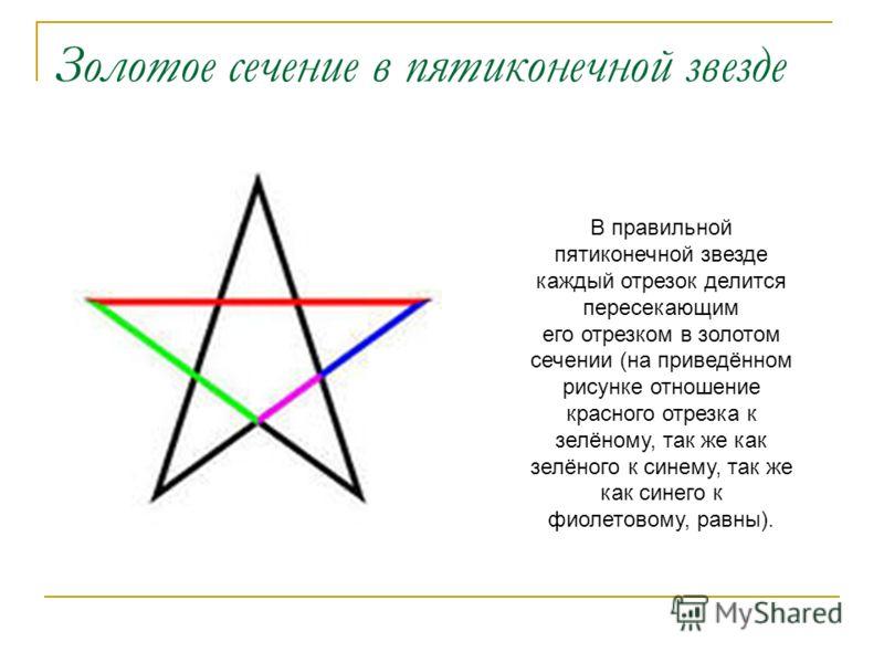 Золотое сечение в пятиконечной звезде В правильной пятиконечной звезде каждый отрезок делится пересекающим его отрезком в золотом сечении (на приведённом рисунке отношение красного отрезка к зелёному, так же как зелёного к синему, так же как синего к