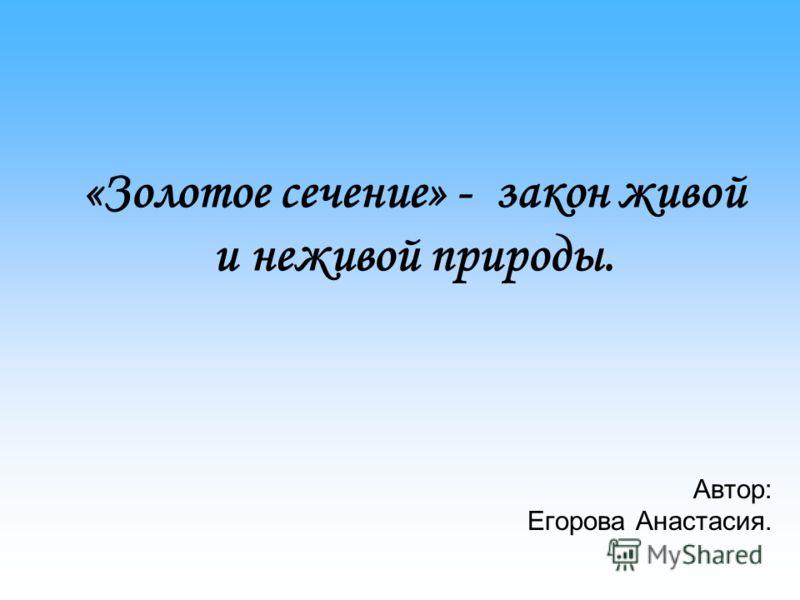 «Золотое сечение» - закон живой и неживой природы. Автор: Егорова Анастасия.