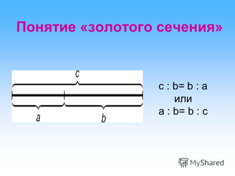 Понятие «золотого сечения» с : b= b : а или a : b= b : c