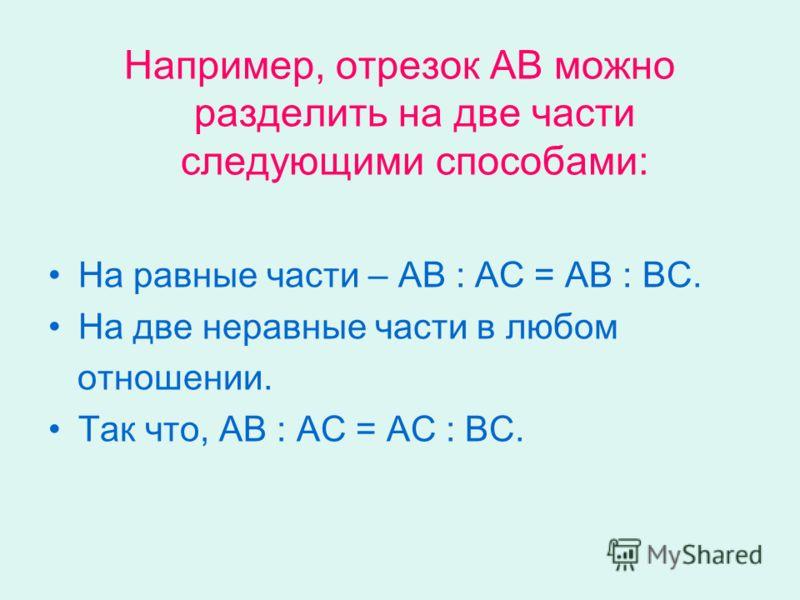 Например, отрезок АВ можно разделить на две части следующими способами: На равные части – АВ : АС = АВ : ВС. На две неравные части в любом отношении. Так что, АВ : АС = АС : ВС.