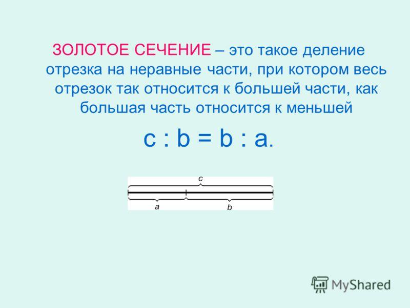 ЗОЛОТОЕ СЕЧЕНИЕ – это такое деление отрезка на неравные части, при котором весь отрезок так относится к большей части, как большая часть относится к меньшей с : b = b : а.