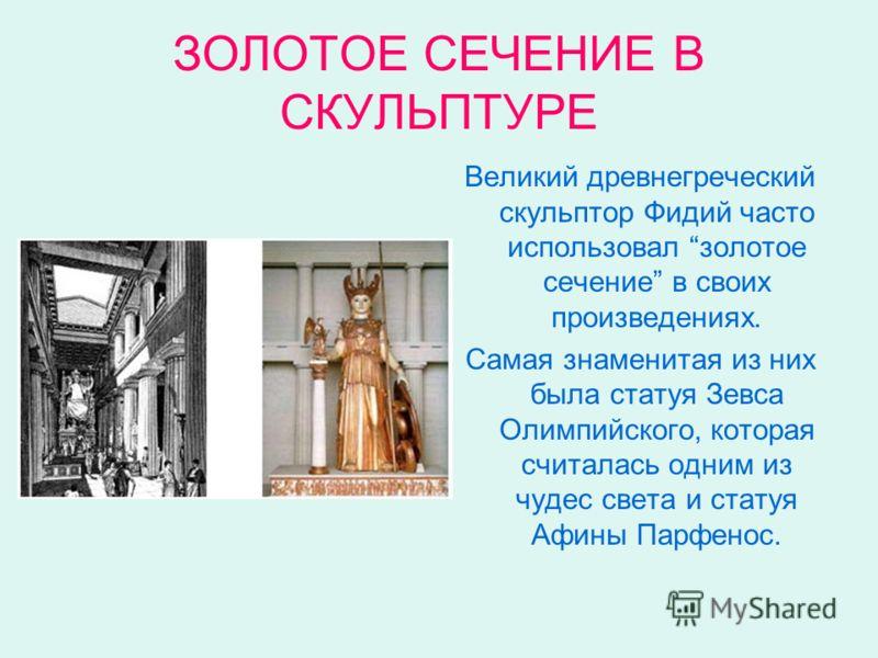 ЗОЛОТОЕ СЕЧЕНИЕ В СКУЛЬПТУРЕ Великий древнегреческий скульптор Фидий часто использовал золотое сечение в своих произведениях. Самая знаменитая из них была статуя Зевса Олимпийского, которая считалась одним из чудес света и статуя Афины Парфенос.