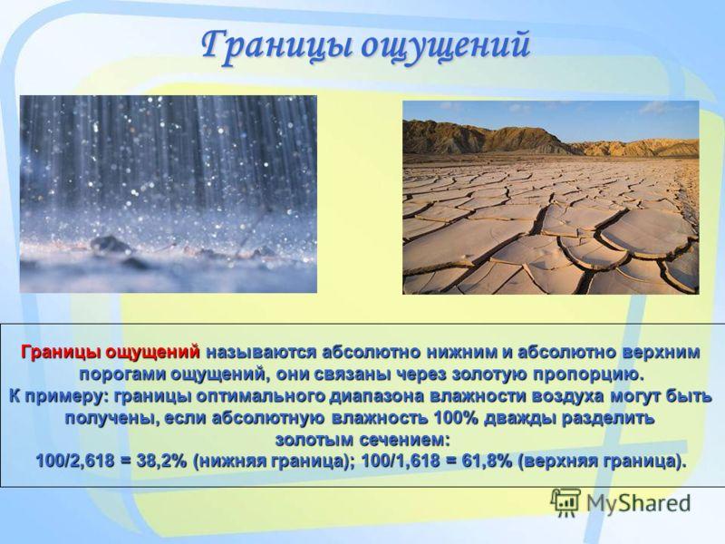 Границы ощущений Границы ощущений называются абсолютно нижним и абсолютно верхним порогами ощущений, они связаны через золотую пропорцию. К примеру: границы оптимального диапазона влажности воздуха могут быть получены, если абсолютную влажность 100%