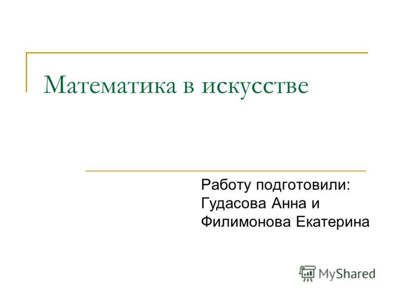 Математика в искусстве Работу подготовили: Гудасова Анна и Филимонова Екатерина