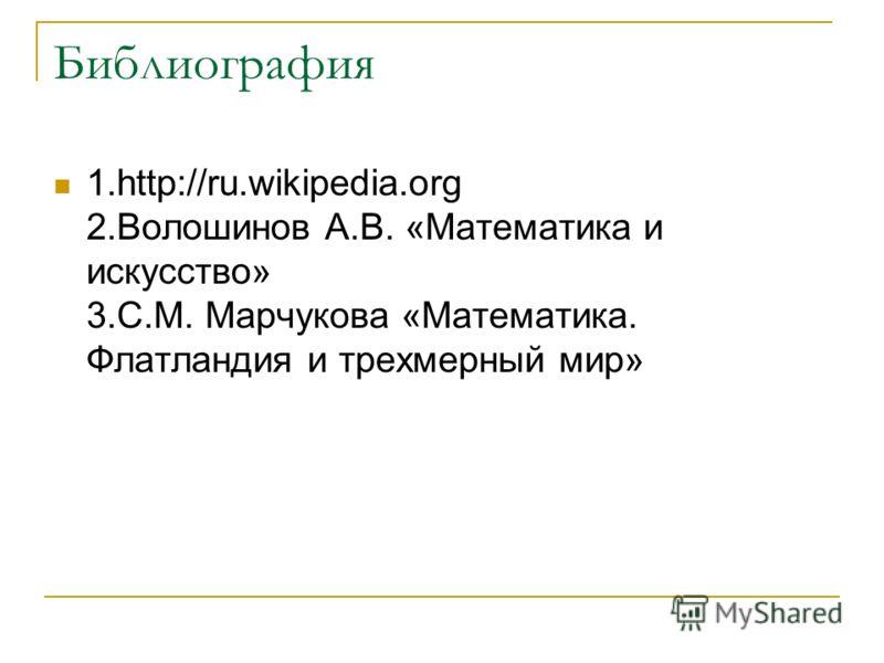 Библиография 1.http://ru.wikipedia.org 2.Волошинов А.В. «Математика и искусство» 3.С.М. Марчукова «Математика. Флатландия и трехмерный мир»