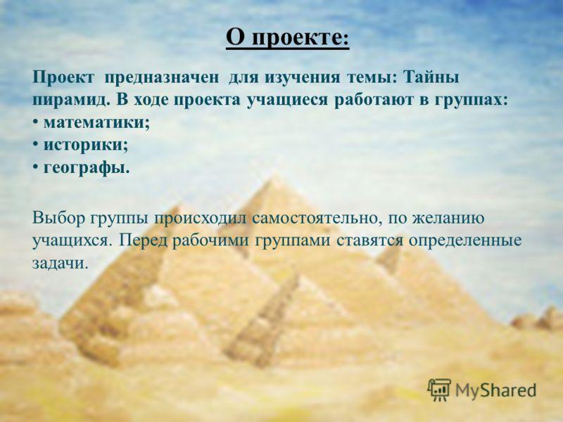 О проекте : Проект предназначен для изучения темы: Тайны пирамид. В ходе проекта учащиеся работают в группах: математики; историки; географы. Выбор группы происходил самостоятельно, по желанию учащихся. Перед рабочими группами ставятся определенные з