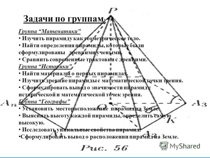 Задачи по группам : Группа Математики Изучить пирамиду как геометрическое тело. Найти определения пирамиды, которые были сформулированы древними учеными. Сравнить современные трактовки с древними. Группа Историки Найти материалы о первых пирамидах. И