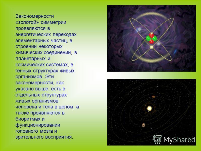 Закономерности «золотой» симметрии проявляются в энергетических переходах элементарных частиц, в строении некоторых химических соединений, в планетарных и космических системах, в генных структурах живых организмов. Эти закономерности, как указано выш