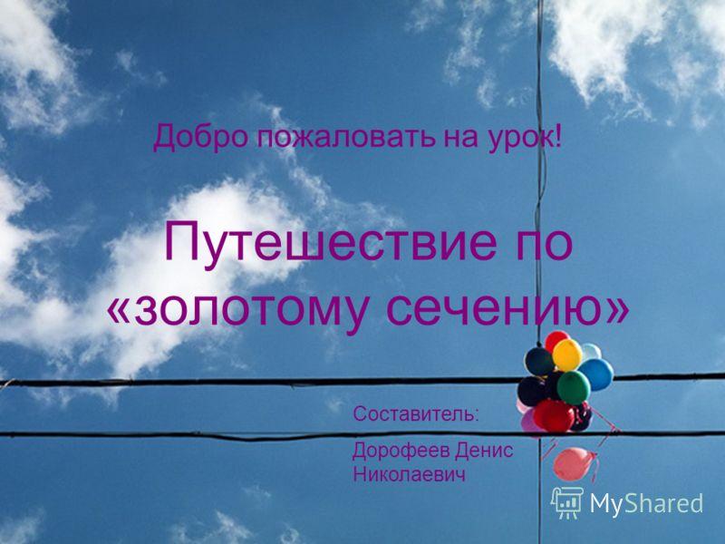 Путешествие по «золотому сечению» Добро пожаловать на урок! Составитель: Дорофеев Денис Николаевич