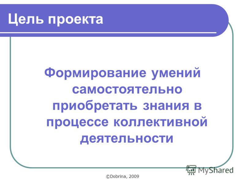 Цель проекта Формирование умений самостоятельно приобретать знания в процессе коллективной деятельности ©Dobrina, 2009