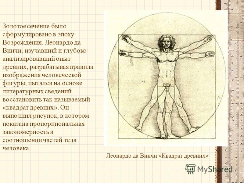 Леонардо да Винчи «Квадрат древних» Золотое сечение было сформулировано в эпоху Возрождения. Леонардо да Винчи, изучавший и глубоко анализировавший опыт древних, разрабатывая правила изображения человеческой фигуры, пытался на основе литературных све