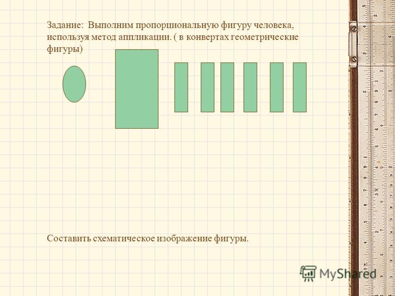 Задание: Выполним пропорциональную фигуру человека, используя метод аппликации. ( в конвертах геометрические фигуры) Составить схематическое изображение фигуры.