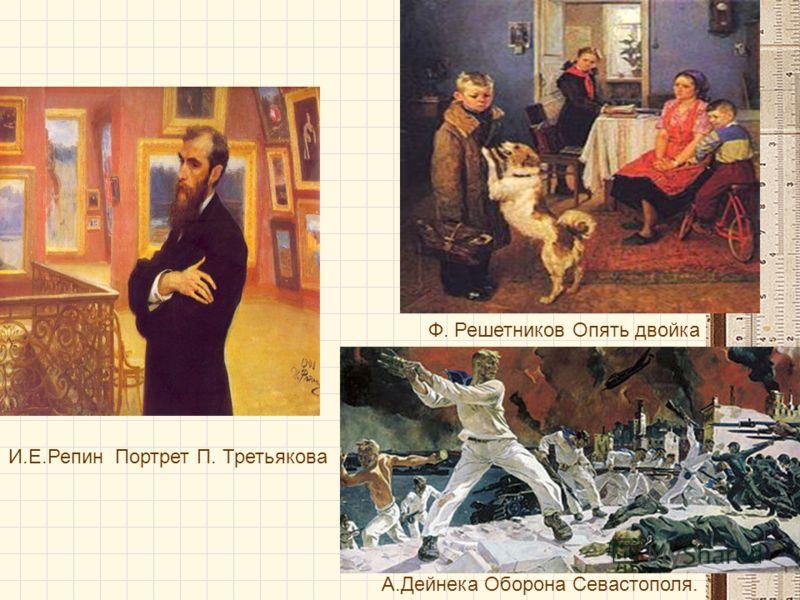 И.Е.Репин Портрет П. Третьякова Ф. Решетников Опять двойка А.Дейнека Оборона Севастополя.