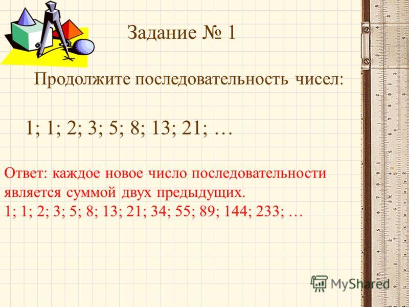 Задание 1 Продолжите последовательность чисел: 1; 1; 2; 3; 5; 8; 13; 21; … Ответ: каждое новое число последовательности является суммой двух предыдущих. 1; 1; 2; 3; 5; 8; 13; 21; 34; 55; 89; 144; 233; …