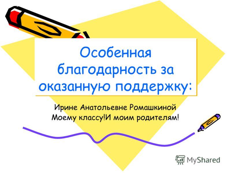 Особенная благодарность за оказанную поддержку: Ирине Анатольевне Ромашкиной Моему классу!И моим родителям!