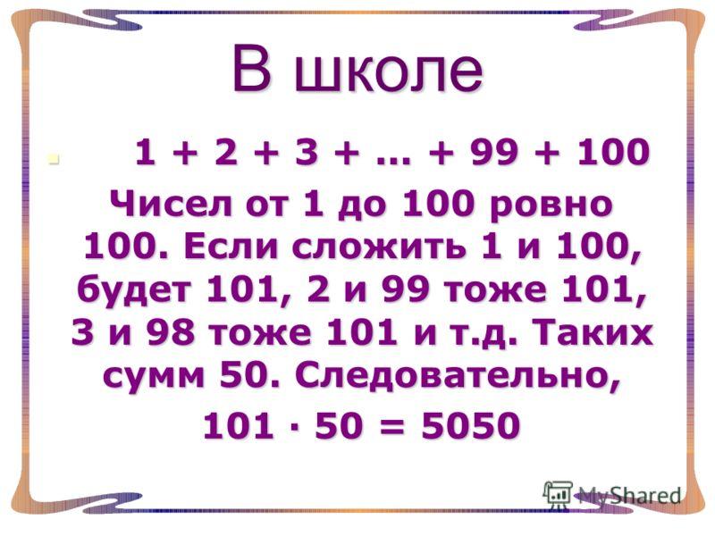 В школе 1 1 + 2 + 3 +... + 99 + 100 Чисел от 1 до 100 ровно 100. Если сложить 1 и 100, будет 101, 2 и 99 тоже 101, 3 и 98 тоже 101 и т.д. Таких сумм 50. Следовательно, 101 50 = 5050