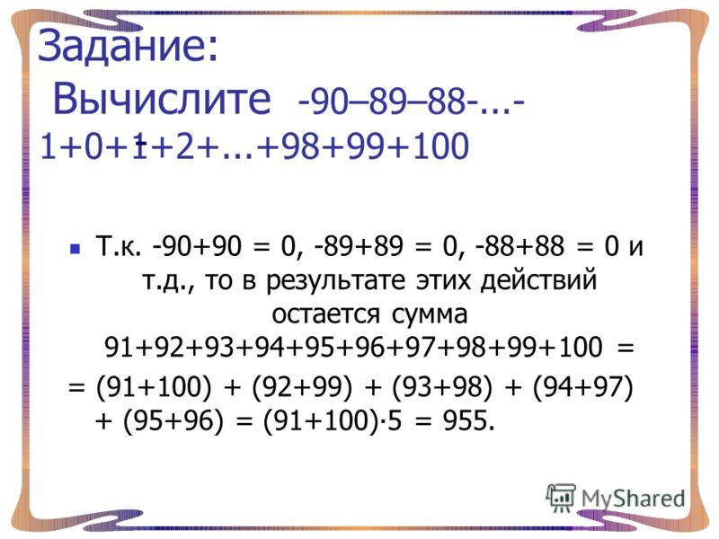 Задание: Вычислите -90–89–88-...- 1+0+1+2+...+98+99+100 Т.к. -90+90 = 0, -89+89 = 0, -88+88 = 0 и т.д., то в результате этих действий остается сумма 91+92+93+94+95+96+97+98+99+100 = = (91+100) + (92+99) + (93+98) + (94+97) + (95+96) = (91+100)5 = 955