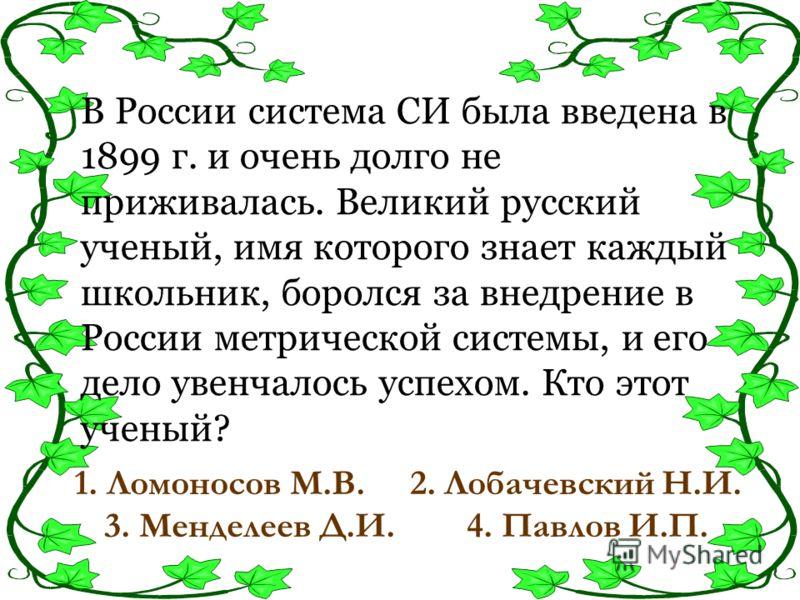 В России система СИ была введена в 1899 г. и очень долго не приживалась. Великий русский ученый, имя которого знает каждый школьник, боролся за внедрение в России метрической системы, и его дело увенчалось успехом. Кто этот ученый? 1. Ломоносов М.В.