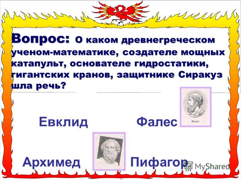 Вопрос: О каком древнегреческом ученом-математике, создателе мощных катапульт, основателе гидростатики, гигантских кранов, защитнике Сиракуз шла речь? Евклид Фалес Архимед Пифагор
