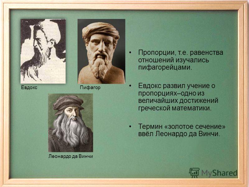 Пропорции, т.е. равенства отношений изучались пифагорейцами. Евдокс развил учение о пропорциях–одно из величайших достижений греческой математики. Термин «золотое сечение» ввёл Леонардо да Винчи. ЕвдоксПифагор Леонардо да Винчи
