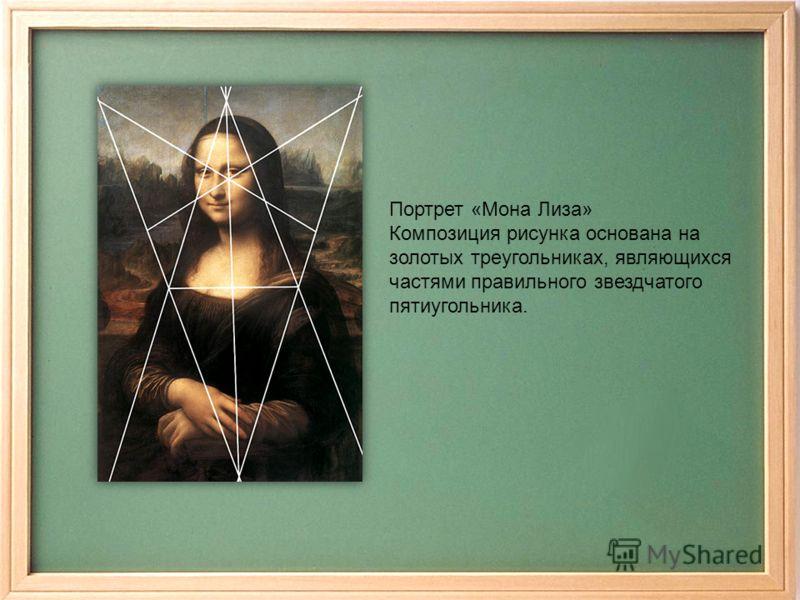 Портрет «Мона Лиза» Композиция рисунка основана на золотых треугольниках, являющихся частями правильного звездчатого пятиугольника.