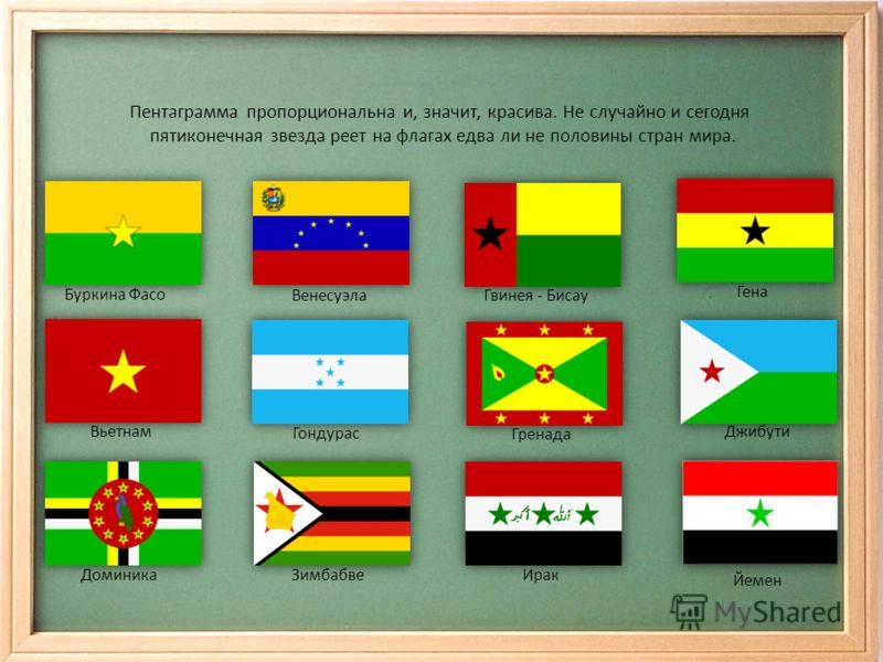 Пентаграмма пропорциональна и, значит, красива. Не случайно и сегодня пятиконечная звезда реет на флагах едва ли не половины стран мира. Буркина Фасо Венесуэла Гвинея - Бисау Гена Вьетнам Гондурас Гренада Джибути ДоминикаЗимбабвеИрак Йемен