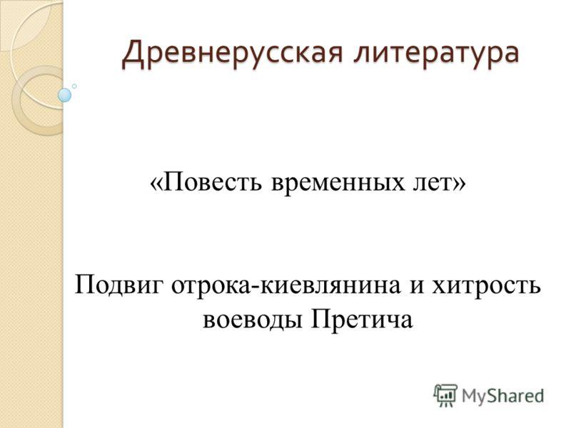 Древнерусская литература «Повесть временных лет» Подвиг отрока-киевлянина и хитрость воеводы Претича