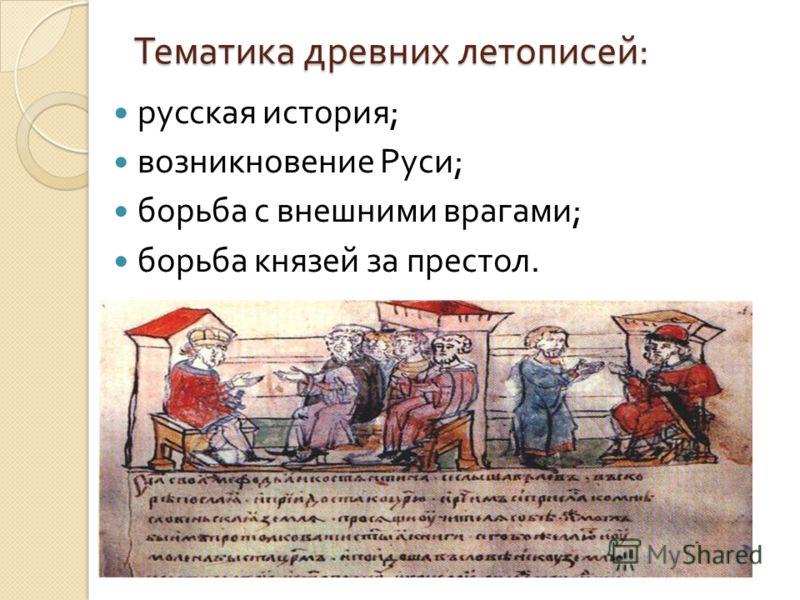 Тематика древних летописей : русская история ; возникновение Руси ; борьба с внешними врагами ; борьба князей за престол.