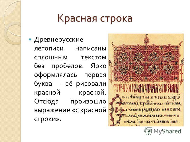 Красная строка Древнерусские летописи написаны сплошным текстом без пробелов. Ярко оформлялась первая буква - её рисовали красной краской. Отсюда произошло выражение « с красной строки ».