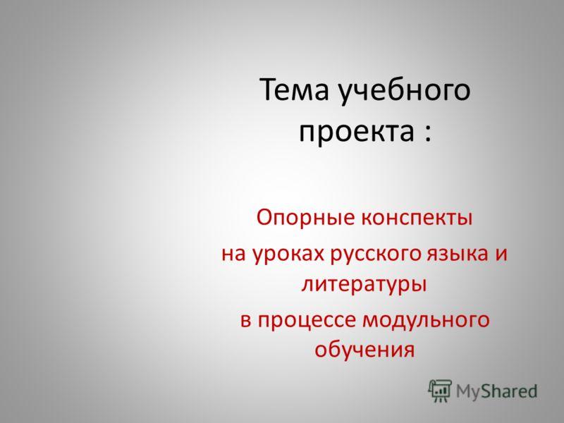 Тема учебного проекта : Опорные конспекты на уроках русского языка и литературы в процессе модульного обучения