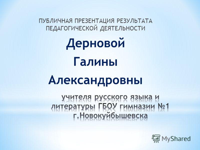 ПУБЛИЧНАЯ ПРЕЗЕНТАЦИЯ РЕЗУЛЬТАТА ПЕДАГОГИЧЕСКОЙ ДЕЯТЕЛЬНОСТИ Дерновой Галины Александровны