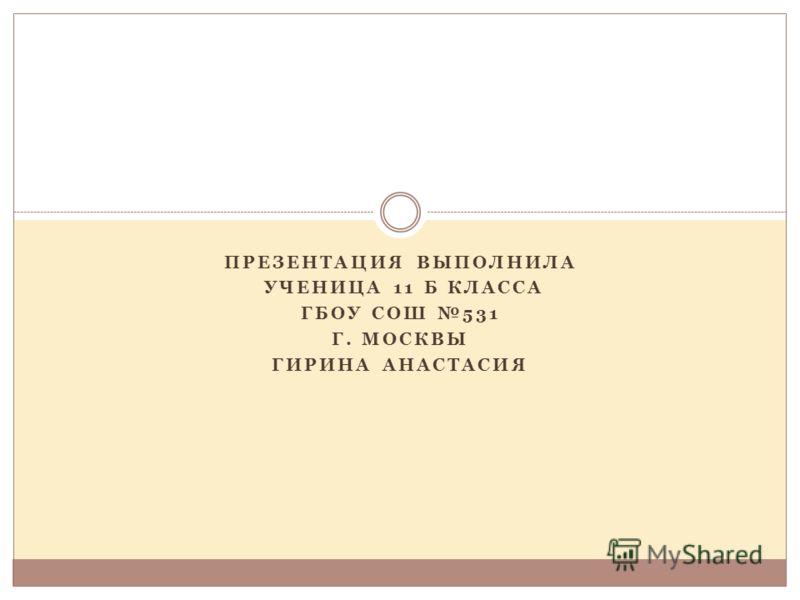 ПРЕЗЕНТАЦИЯ ВЫПОЛНИЛА УЧЕНИЦА 11 Б КЛАССА ГБОУ СОШ 531 Г. МОСКВЫ ГИРИНА АНАСТАСИЯ