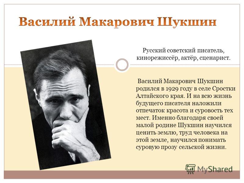 Русский советский писатель, кинорежиссёр, актёр, сценарист. Василий Макарович Шукшин родился в 1929 году в селе Сростки Алтайского края. И на всю жизнь будущего писателя наложили отпечаток красота и суровость тех мест. Именно благодаря своей малой ро