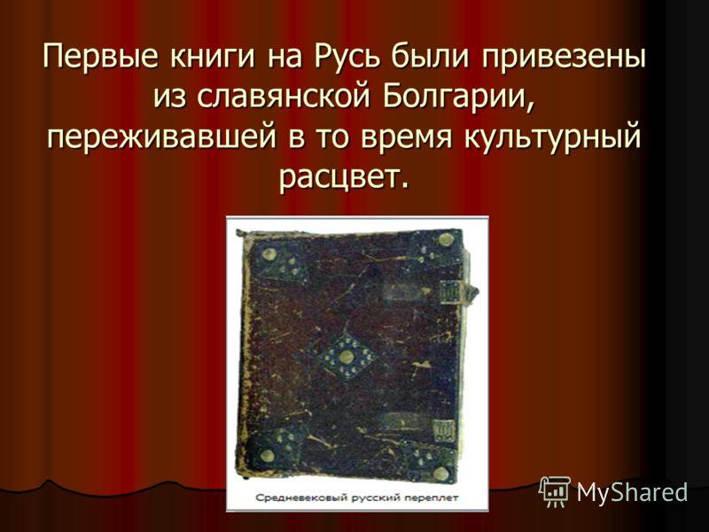 Первые книги на Русь были привезены из славянской Болгарии, переживавшей в то время культурный расцвет.