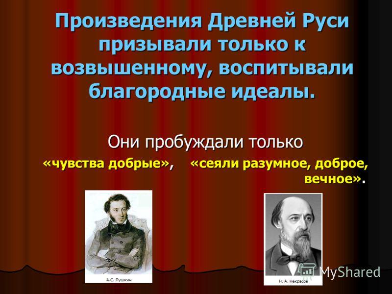 Произведения Древней Руси призывали только к возвышенному, воспитывали благородные идеалы. Они пробуждали только «чувства добрые», «сеяли разумное, доброе, вечное».