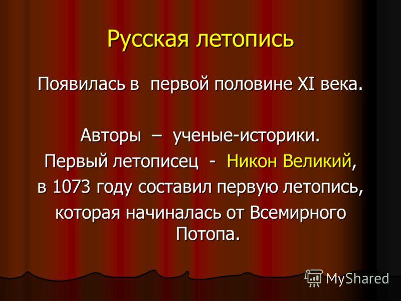 Русская летопись Появилась в первой половине XI века. Авторы – ученые-историки. Первый летописец - Никон Великий, в 1073 году составил первую летопись, которая начиналась от Всемирного Потопа.