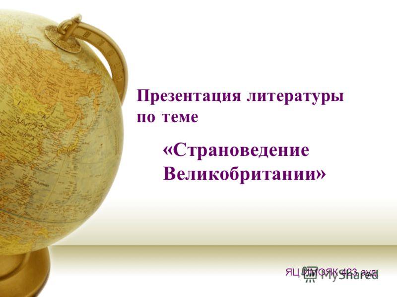 Презентация литературы по теме « Страноведение Великобритании » ЯЦ ИМОЯК 423 ауд.