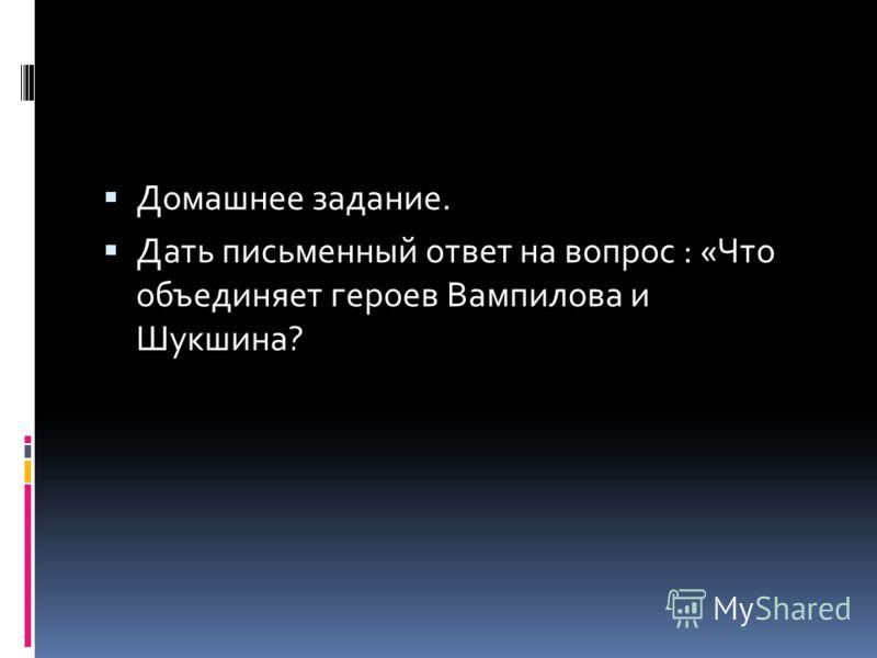 Домашнее задание. Дать письменный ответ на вопрос : «Что объединяет героев Вампилова и Шукшина?