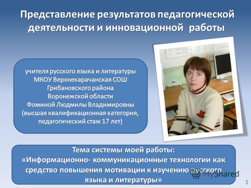 Представление результатов педагогической деятельности и инновационной работы Тема системы моей работы: «Информационно- коммуникационные технологии как средство повышения мотивации к изучению русского языка и литературы» 1