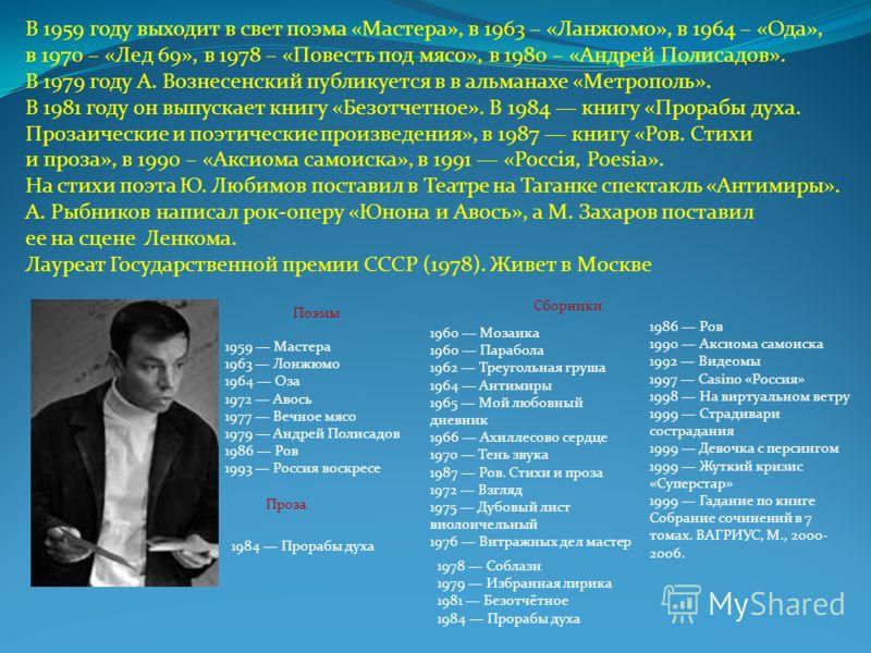 В 1959 году выходит в свет поэма «Мастера», в 1963 – «Ланжюмо», в 1964 – «Ода», в 1970 – «Лед 69», в 1978 – «Повесть под мясо», в 1980 – «Андрей Полисадов». В 1979 году А. Вознесенский публикуется в в альманахе «Метрополь». В 1981 году он выпускает к