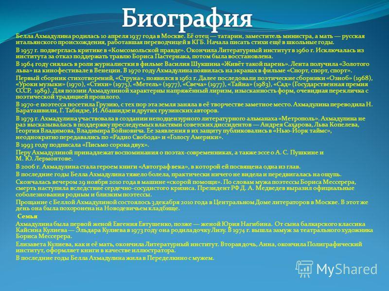 Белла Ахмадулина родилась 10 апреля 1937 года в Москве. Её отец татарин, заместитель министра, а мать русская итальянского происхождения, работавшая переводчицей в КГБ. Начала писать стихи ещё в школьные годы. В 1957 г. подверглась критике в «Комсомо