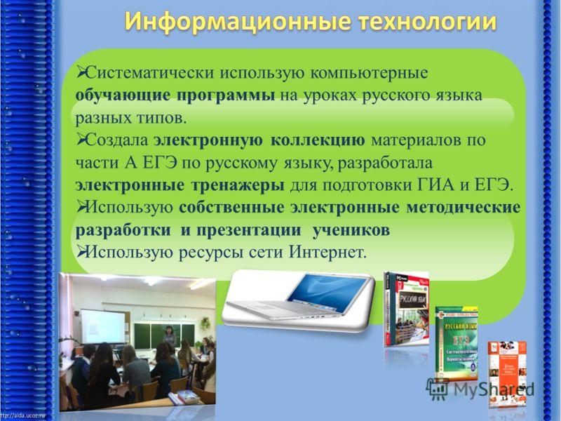 Систематически использую компьютерные обучающие программы на уроках русского языка разных типов. Создала электронную коллекцию материалов по части А ЕГЭ по русскому языку, разработала электронные тренажеры для подготовки ГИА и ЕГЭ. Использую собствен