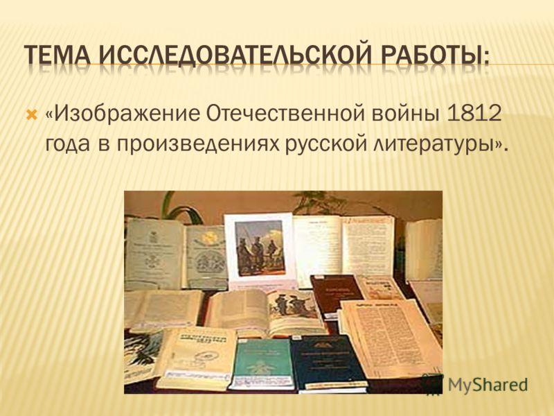 «Изображение Отечественной войны 1812 года в произведениях русской литературы».