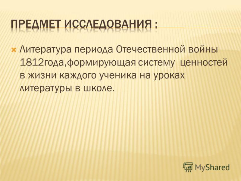 Литература периода Отечественной войны 1812года,формирующая систему ценностей в жизни каждого ученика на уроках литературы в школе.