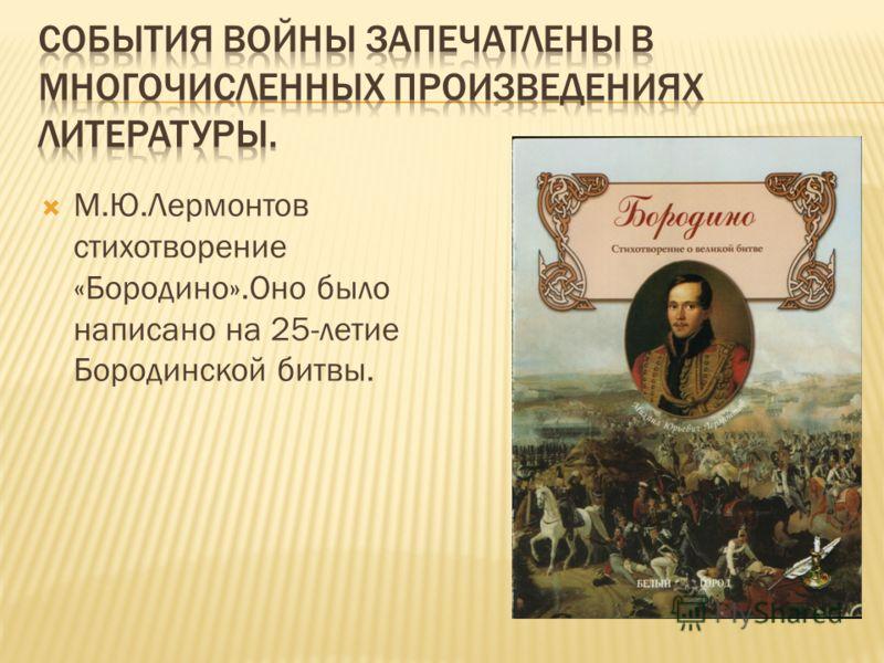 М.Ю.Лермонтов стихотворение «Бородино».Оно было написано на 25-летие Бородинской битвы.