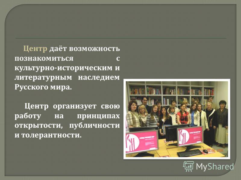 Центр даёт возможность познакомиться с культурно - историческим и литературным наследием Русского мира. Центр организует свою работу на принципах открытости, публичности и толерантности.