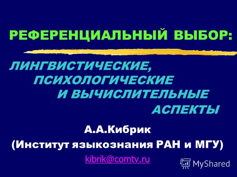 РЕФЕРЕНЦИАЛЬНЫЙ ВЫБОР: ЛИНГВИСТИЧЕСКИЕ, ПСИХОЛОГИЧЕСКИЕ И ВЫЧИСЛИТЕЛЬНЫЕ АСПЕКТЫ А.А.Кибрик (Институт языкознания РАН и МГУ) kibrik@comtv.ru