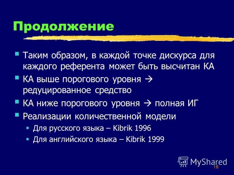 16 Продолжение Таким образом, в каждой точке дискурса для каждого референта может быть высчитан КА КА выше порогового уровня редуцированное средство КА ниже порогового уровня полная ИГ Реализации количественной модели Для русского языка – Kibrik 1996